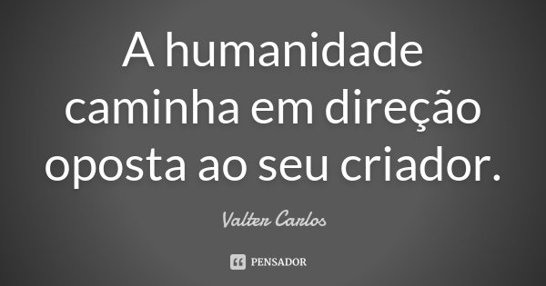 A humanidade caminha em direção oposta ao seu criador.... Frase de Valter Carlos.