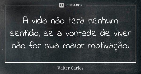 A vida não terá nenhum sentido, se a vontade de viver não for sua maior motivação.... Frase de Valter Carlos.