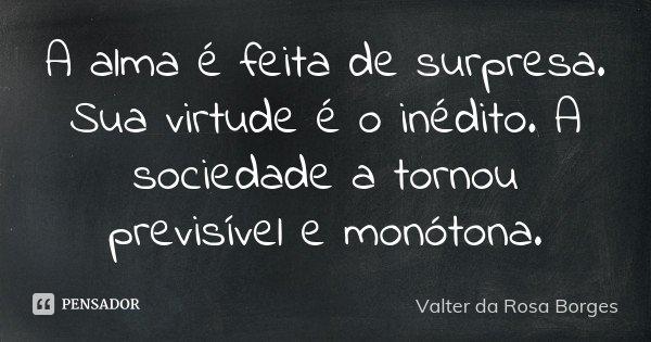 A alma é feita de surpresa. Sua virtude é o inédito. A sociedade a tornou previsível e monótona.... Frase de Valter da Rosa Borges.