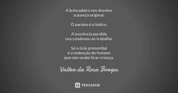 A brincadeira nos devolve a pureza original. O Paraíso é o lúdico. A inocência perdida nos condenou ao trabalho. Só o ócio primordial é a redenção do homem que ... Frase de Valter da Rosa Borges.