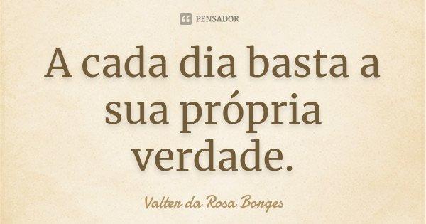 A cada dia basta a sua própria verdade.... Frase de Valter da Rosa Borges.