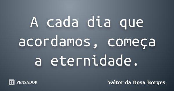 A cada dia que acordamos, começa a eternidade.... Frase de Valter da Rosa Borges.