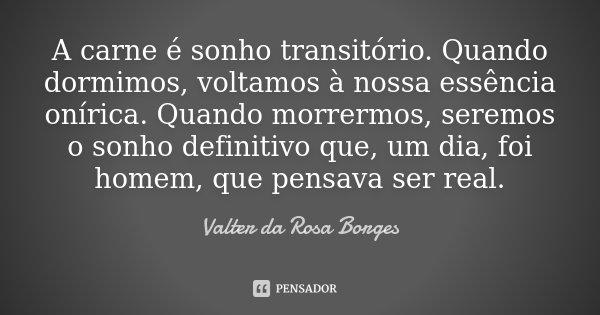 A carne é sonho transitório. Quando dormimos, voltamos à nossa essência onírica. Quando morrermos, seremos o sonho definitivo que, um dia, foi homem, que pensav... Frase de Valter da Rosa Borges.