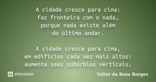 A cidade cresce para cima: faz fronteira com o nada, porque nada existe além do último andar. A cidade cresce para cima, em edifícios cada vez mais altos: aumen... Frase de Valter da Rosa Borges.