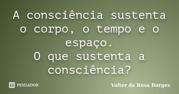 A consciência sustenta o corpo, o tempo e o espaço. O que sustenta a consciência?... Frase de Valter da Rosa Borges.