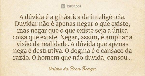 A dúvida é a ginástica da inteligência. Duvidar não é apenas negar o que existe, mas negar que o que existe seja a única coisa que existe. Negar, assim, é ampli... Frase de Valter da Rosa Borges.