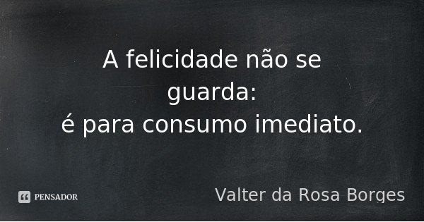 A felicidade não se guarda: é para consumo imediato.... Frase de Valter da Rosa Borges.