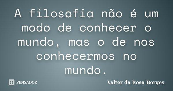 A filosofia não é um modo de conhecer o mundo, mas o de nos conhecermos no mundo.... Frase de Valter da Rosa Borges.