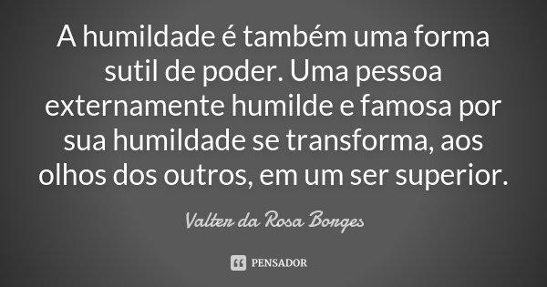 A humildade é também uma forma sutil de poder. Uma pessoa externamente humilde e famosa por sua humildade se transforma, aos olhos dos outros, em um ser superio... Frase de Valter da Rosa Borges.