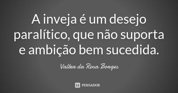 A inveja é um desejo paralítico, que não suporta e ambição bem sucedida.... Frase de Valter da Rosa Borges.