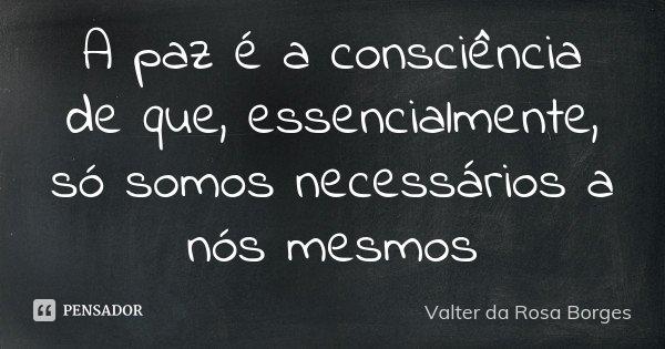 A paz é a consciência de que, essencialmente, só somos necessários a nós mesmos... Frase de Valter da Rosa Borges.