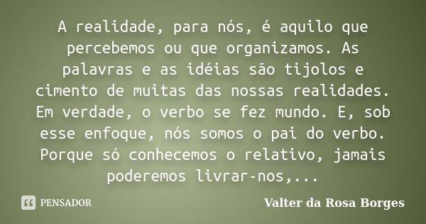 A realidade, para nós, é aquilo que percebemos ou que organizamos. As palavras e as idéias são tijolos e cimento de muitas das nossas realidades. Em verdade, o ... Frase de Valter da Rosa Borges.