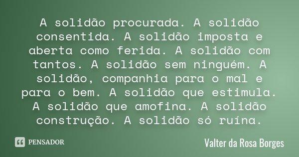 A solidão procurada. A solidão consentida. A solidão imposta e aberta como ferida. A solidão com tantos. A solidão sem ninguém . A solidão, companhia para o mal... Frase de Valter da Rosa Borges.