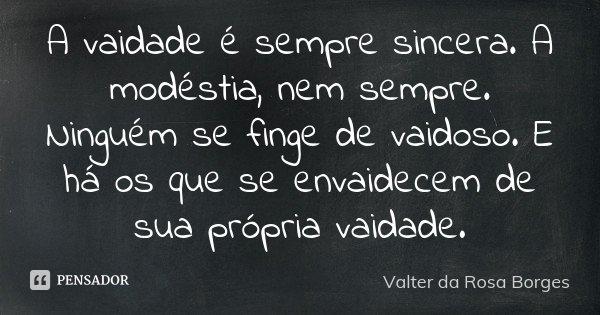 A vaidade é sempre sincera. A modéstia, nem sempre. Ninguém se finge de vaidoso. E há os que se envaidecem de sua própria vaidade.... Frase de Valter da Rosa Borges.