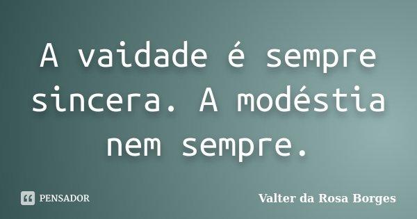 A vaidade é sempre sincera. A modéstia nem sempre.... Frase de Valter da Rosa Borges.