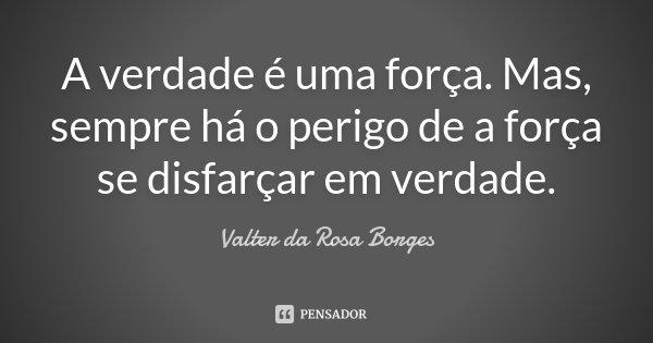 A verdade é uma força. Mas, sempre há o perigo de a força se disfarçar em verdade.... Frase de Valter da Rosa Borges.