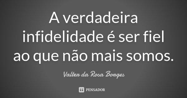 A verdadeira infidelidade é ser fiel ao que não mais somos.... Frase de Valter da Rosa Borges.