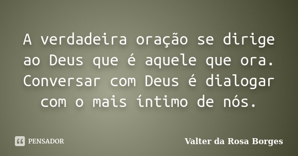 A verdadeira oração se dirige ao Deus que é aquele que ora. Conversar com Deus é dialogar com o mais íntimo de nós.... Frase de Valter da Rosa Borges.