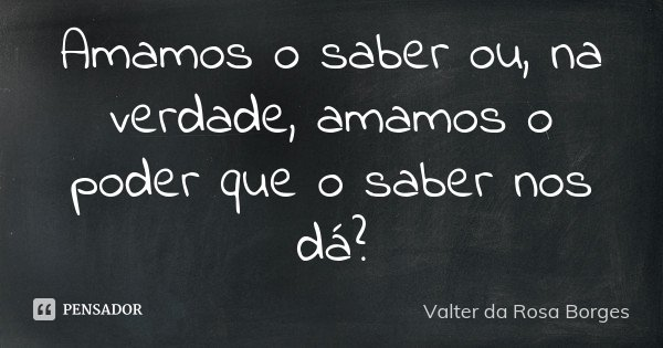 Amamos o saber ou, na verdade, amamos o poder que o saber nos dá?... Frase de Valter da Rosa Borges.