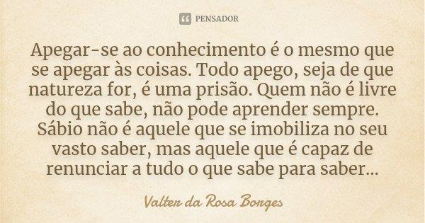 Apegar-se ao conhecimento é o mesmo que se apegar às coisas. Todo apego, seja de que natureza for, é uma prisão. Quem não é livre do que sabe, não pode aprender... Frase de Valter da Rosa Borges.
