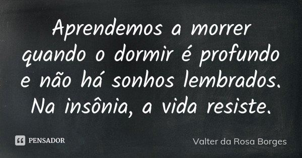 Aprendemos a morrer quando o dormir é profundo e não há sonhos lembrados. Na insônia, a vida resiste.... Frase de Valter da Rosa Borges.