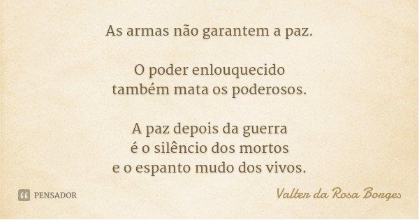 As armas não garantem a paz. O poder enlouquecido também mata os poderosos. A paz depois da guerra é o silêncio dos mortos e o espanto mudo dos vivos.... Frase de Valter da Rosa Borges.