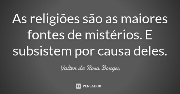 As religiões são as maiores fontes de mistérios. E subsistem por causa deles.... Frase de Valter da Rosa Borges.