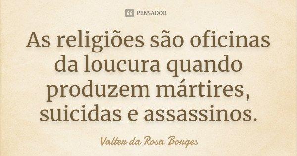 As religiões são oficinas da loucura quando produzem mártires, suicidas e assassinos.... Frase de Valter da Rosa Borges.