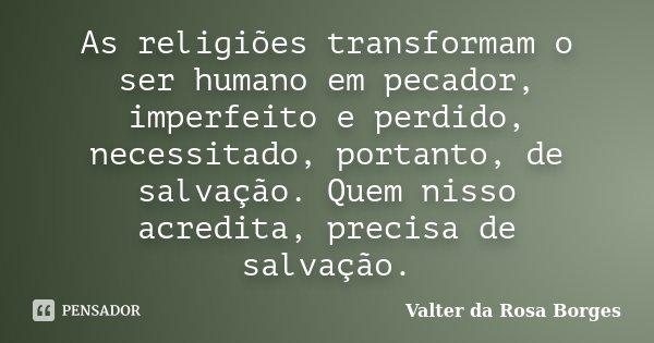 As religiões transformam o ser humano em pecador, imperfeito e perdido, necessitado, portanto, de salvação. Quem nisso acredita, precisa de salvação.... Frase de Valter da Rosa Borges.