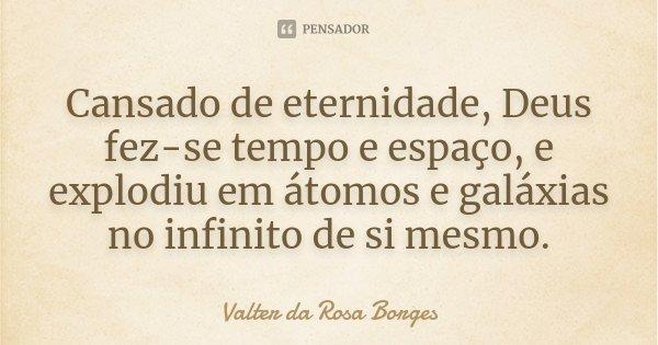 Cansado de eternidade, Deus fez-se tempo e espaço, e explodiu em átomos e galáxias no infinito de si mesmo.... Frase de Valter da Rosa Borges.