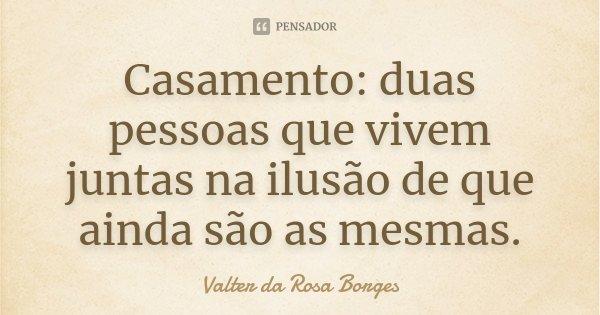 Casamento: duas pessoas que vivem juntas na ilusão de que ainda são as mesmas.... Frase de Valter da Rosa Borges.