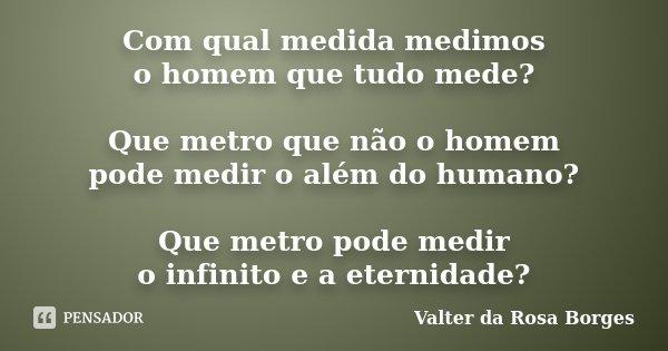 Com qual medida medimos o homem que tudo mede? Que metro que não o homem pode medir o além do humano? Que metro pode medir o infinito e a eternidade?... Frase de Valter da Rosa Borges.