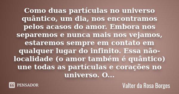 Como duas partículas no universo quântico, um dia, nos encontramos pelos acasos do amor. Embora nos separemos e nunca mais nos vejamos, estaremos sempre em cont... Frase de Valter da Rosa Borges.