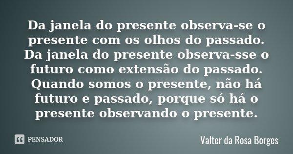 Da janela do presente observa-se o presente com os olhos do passado. Da janela do presente observa-sse o futuro como extensão do passado. Quando somos o present... Frase de Valter da Rosa Borges.