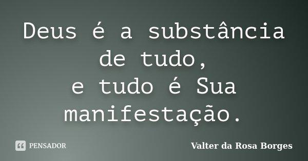 Deus é a substância de tudo, e tudo é Sua manifestação.... Frase de Valter da Rosa Borges.
