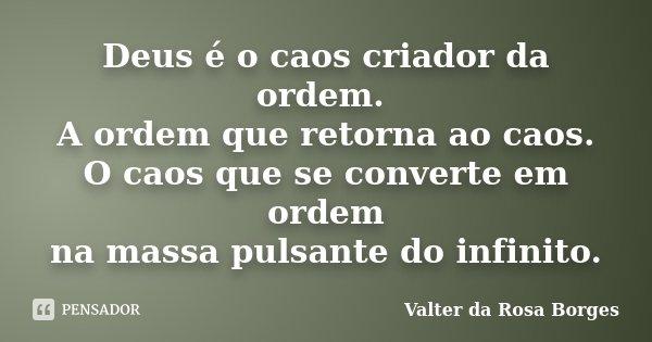 Deus é o caos criador da ordem. A ordem que retorna ao caos. O caos que se converte em ordem na massa pulsante do infinito.... Frase de Valter da Rosa Borges.
