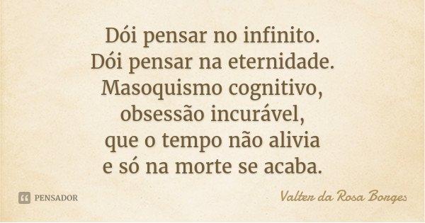 Dói pensar no infinito. Dói pensar na eternidade. Masoquismo cognitivo, obsessão incurável, que o tempo não alivia e só na morte se acaba.... Frase de Valter da Rosa Borges.