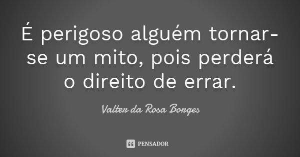 É perigoso alguém tornar-se um mito, pois perderá o direito de errar.... Frase de Valter da Rosa Borges.