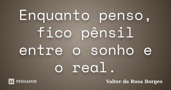 Enquanto penso, fico pênsil entre o sonho e o real.... Frase de Valter da Rosa Borges.