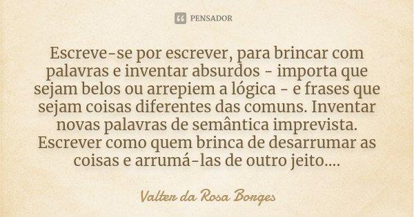 Escreve-se por escrever, para brincar com palavras e inventar absurdos - importa que sejam belos ou arrepiem a lógica - e frases que sejam coisas diferentes das... Frase de Valter da Rosa Borges.