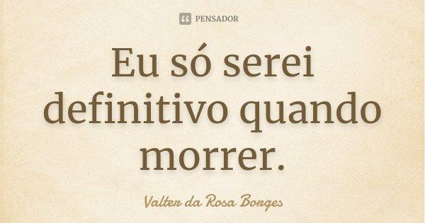 Eu só serei definitivo quando morrer.... Frase de Valter da Rosa Borges.