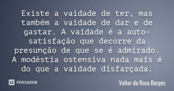 Existe a vaidade de ter, mas também a vaidade de dar e de gastar. A vaidade é a auto-satisfação que decorre da presunção de que se é admirado. A modéstia ostens... Frase de Valter da Rosa Borges.