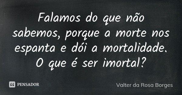 Falamos do que não sabemos, porque a morte nos espanta e dói a mortalidade. O que é ser imortal?... Frase de Valter da Rosa Borges.