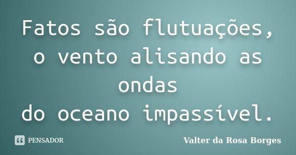 Fatos são flutuações, o vento alisando as ondas do oceano impassível.... Frase de Valter da Rosa Borges.