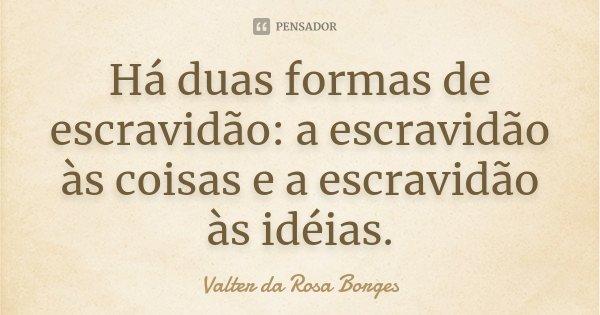 Há duas formas de escravidão: a escravidão às coisas e a escravidão às idéias.... Frase de Valter da Rosa Borges.