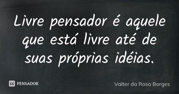 Livre pensador é aquele que está livre até de suas próprias idéias.... Frase de Valter da Rosa Borges.
