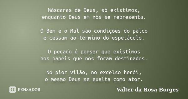 Máscaras de Deus, só existimos, enquanto Deus em nós se representa. O Bem e o Mal são condições do palco e cessam ao término do espetáculo. O pecado é pensar qu... Frase de Valter da Rosa Borges.