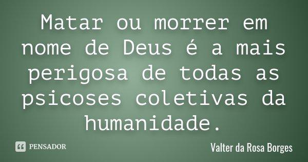 Matar ou morrer em nome de Deus é a mais perigosa de todas as psicoses coletivas da humanidade.... Frase de Valter da Rosa Borges.