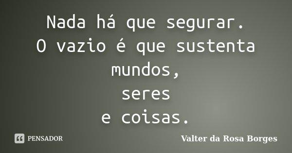 Nada há que segurar. O vazio é que sustenta mundos, seres e coisas.... Frase de Valter da Rosa Borges.