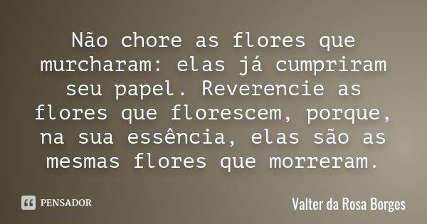 Não chore as flores que murcharam: elas já cumpriram seu papel. Reverencie as flores que florescem, porque, na sua essência, elas são as mesmas flores que morre... Frase de Valter da Rosa Borges.